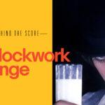 Behind the Score: A Clockwork Orange